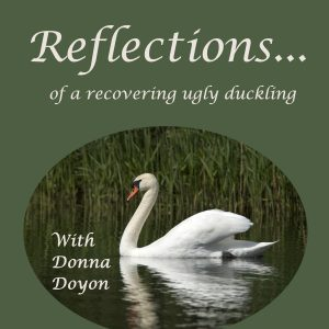Reflections of a Recovering Ugly Duckling - a podcast with Donna Doyon